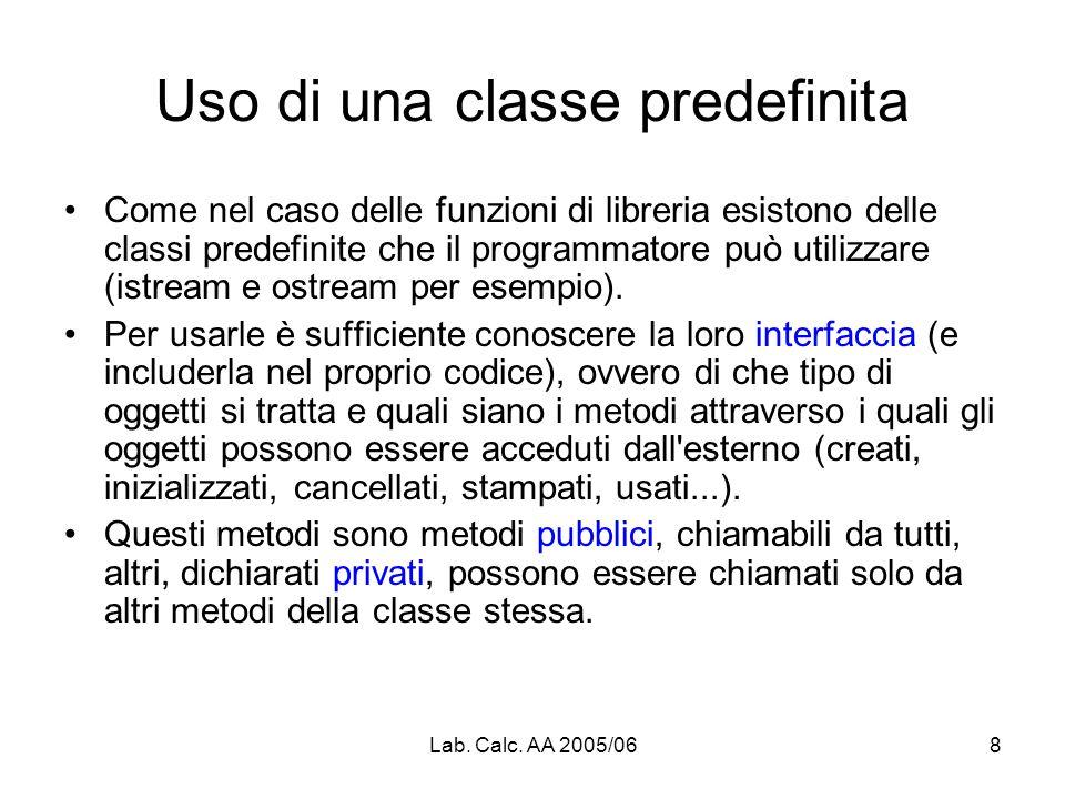 Lab. Calc. AA 2005/068 Uso di una classe predefinita Come nel caso delle funzioni di libreria esistono delle classi predefinite che il programmatore p