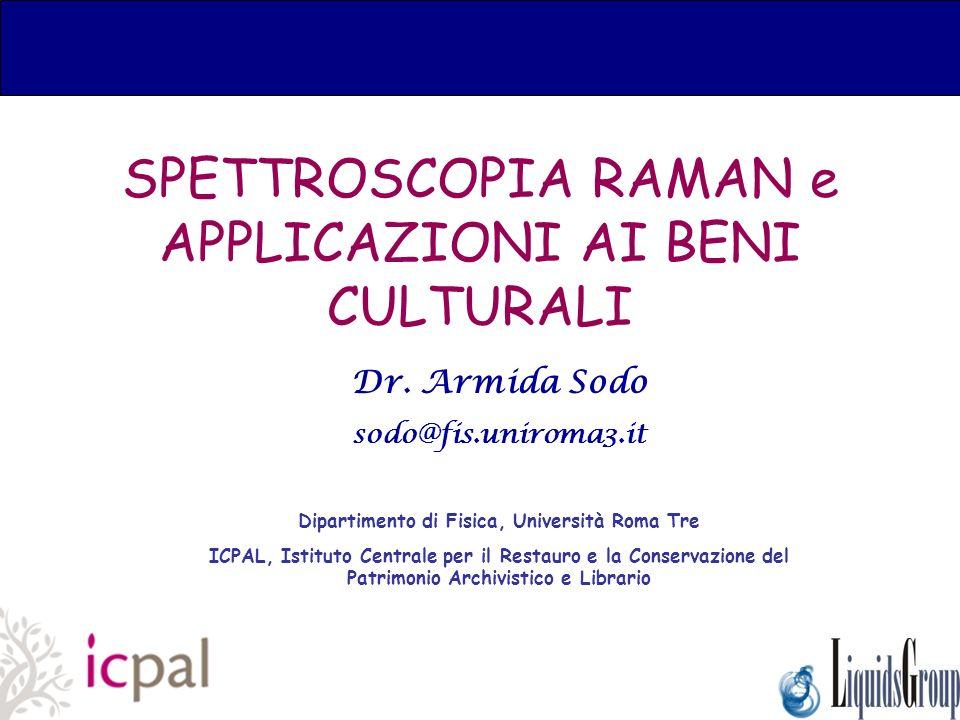 SPETTROSCOPIA RAMAN e APPLICAZIONI AI BENI CULTURALI Dr. Armida Sodo sodo@fis.uniroma3.it Dipartimento di Fisica, Università Roma Tre ICPAL, Istituto