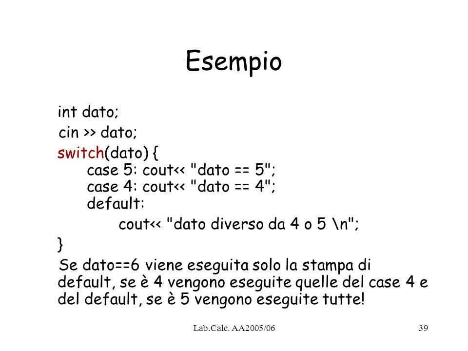 Lab.Calc. AA2005/0639 Esempio int dato; cin >> dato; switch(dato) { case 5: cout<<