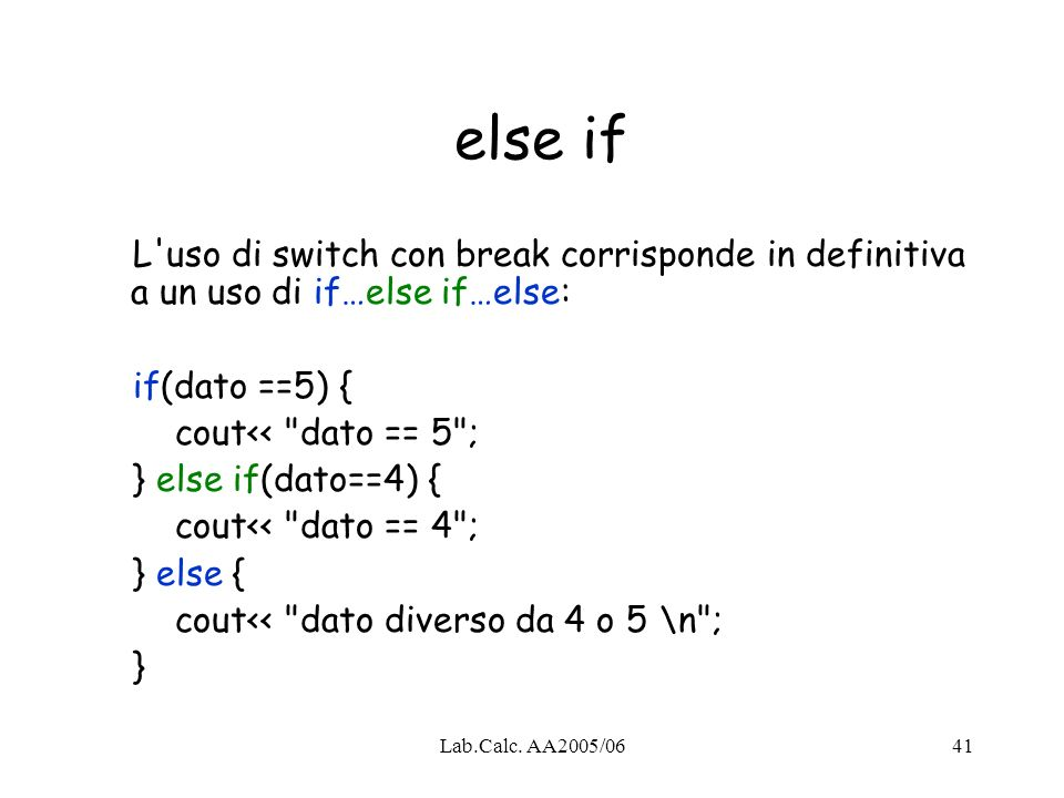 Lab.Calc. AA2005/0641 else if L'uso di switch con break corrisponde in definitiva a un uso di if…else if…else: if(dato ==5) { cout<<