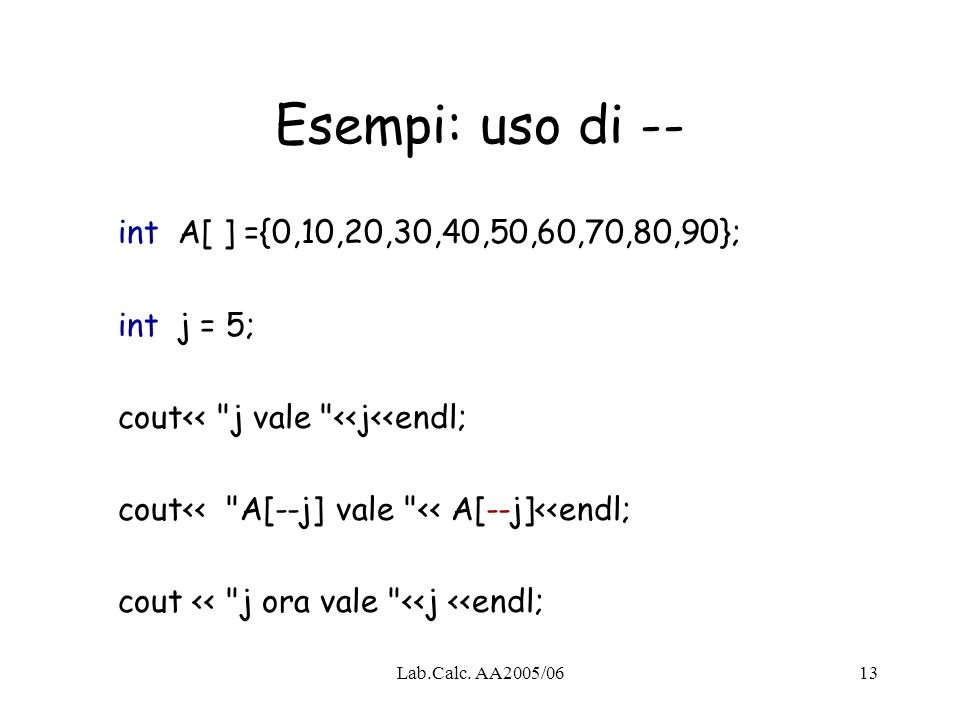 Lab.Calc. AA2005/0613 Esempi: uso di -- int A[ ] ={0,10,20,30,40,50,60,70,80,90}; int j = 5; cout<<