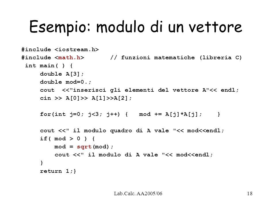 Lab.Calc. AA2005/0618 Esempio: modulo di un vettore #include #include // funzioni matematiche (libreria C) int main( ) { double A[3]; double mod=0.; c