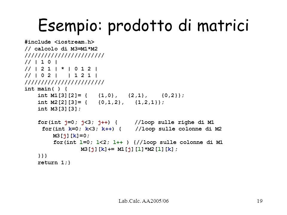 Lab.Calc. AA2005/0619 Esempio: prodotto di matrici #include // calcolo di M3=M1*M2 //////////////////////// // | 1 0 | // | 2 1 | * | 0 1 2 | // | 0 2