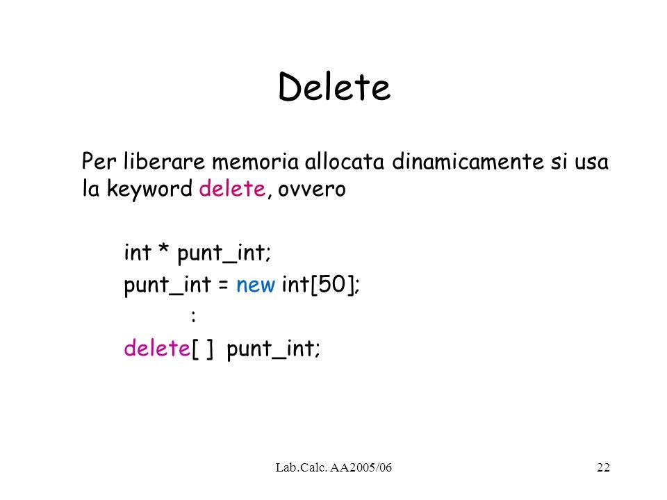 Lab.Calc. AA2005/0622 Delete Per liberare memoria allocata dinamicamente si usa la keyword delete, ovvero int * punt_int; punt_int = new int[50]; : de
