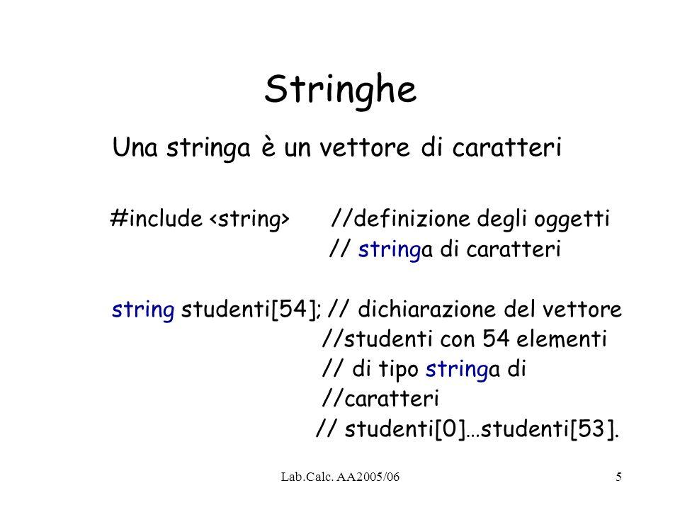 Lab.Calc. AA2005/065 Una stringa è un vettore di caratteri #include //definizione degli oggetti // stringa di caratteri string studenti[54]; // dichia