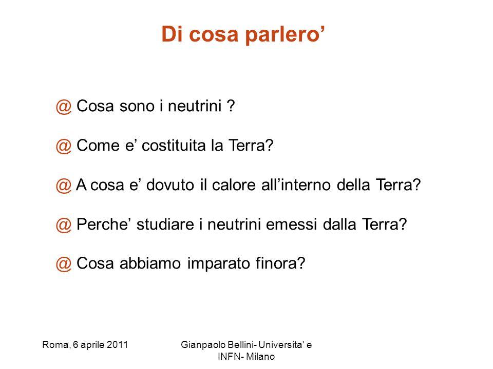 Roma, 6 aprile 2011Gianpaolo Bellini- Universita' e INFN- Milano @ Cosa sono i neutrini ? @ Come e costituita la Terra? @ A cosa e dovuto il calore al