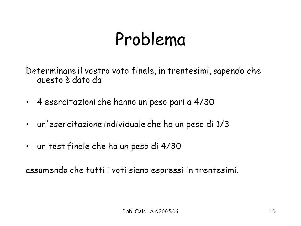Lab. Calc. AA2005/0610 Problema Determinare il vostro voto finale, in trentesimi, sapendo che questo è dato da 4 esercitazioni che hanno un peso pari