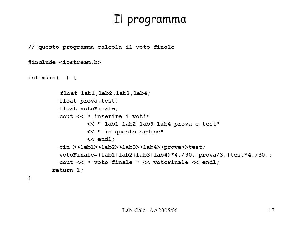 Lab. Calc. AA2005/0617 Il programma // questo programma calcola il voto finale #include int main( ) { float lab1,lab2,lab3,lab4; float prova,test; flo