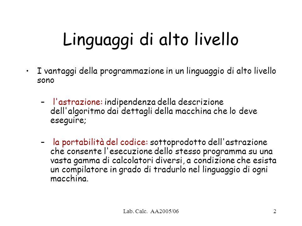 Lab. Calc. AA2005/062 Linguaggi di alto livello I vantaggi della programmazione in un linguaggio di alto livello sono – l'astrazione: indipendenza del