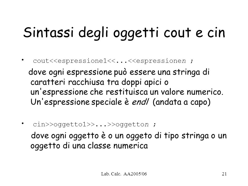 Lab. Calc. AA2005/0621 Sintassi degli oggetti cout e cin cout<<espressione1<<...<<espressionen ; dove ogni espressione può essere una stringa di carat