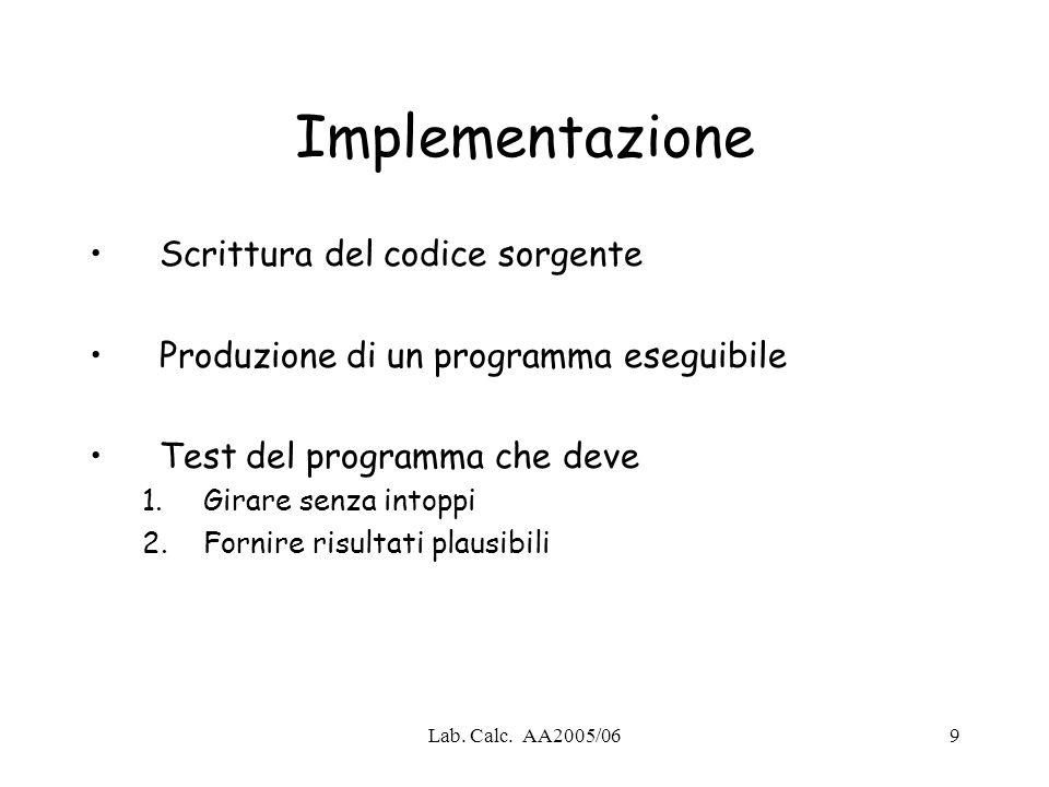 Lab. Calc. AA2005/069 Implementazione Scrittura del codice sorgente Produzione di un programma eseguibile Test del programma che deve 1.Girare senza i