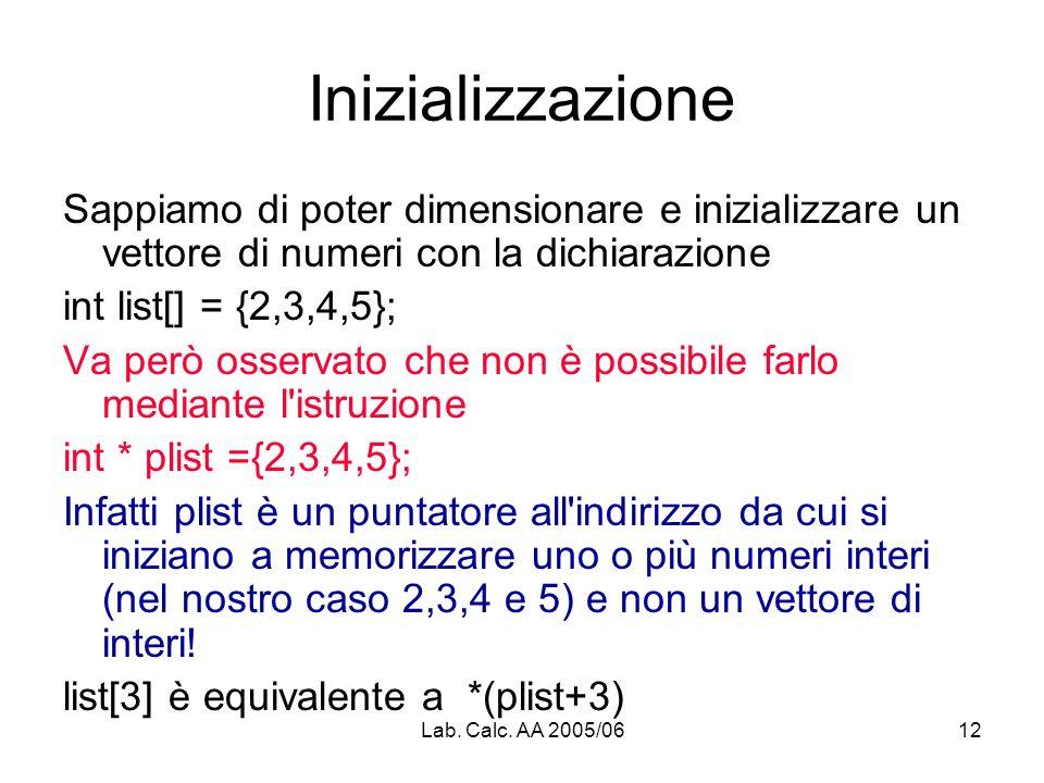 Lab. Calc. AA 2005/0612 Inizializzazione Sappiamo di poter dimensionare e inizializzare un vettore di numeri con la dichiarazione int list[] = {2,3,4,