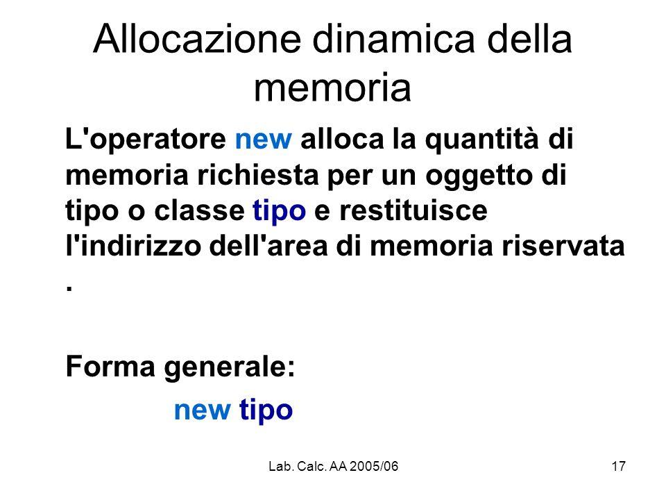 Lab. Calc. AA 2005/0617 Allocazione dinamica della memoria L'operatore new alloca la quantità di memoria richiesta per un oggetto di tipo o classe tip