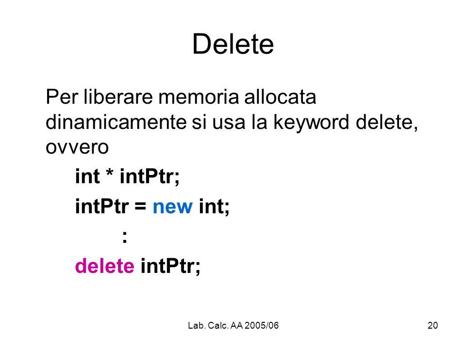 Lab. Calc. AA 2005/0620 Delete Per liberare memoria allocata dinamicamente si usa la keyword delete, ovvero int * intPtr; intPtr = new int; : delete i