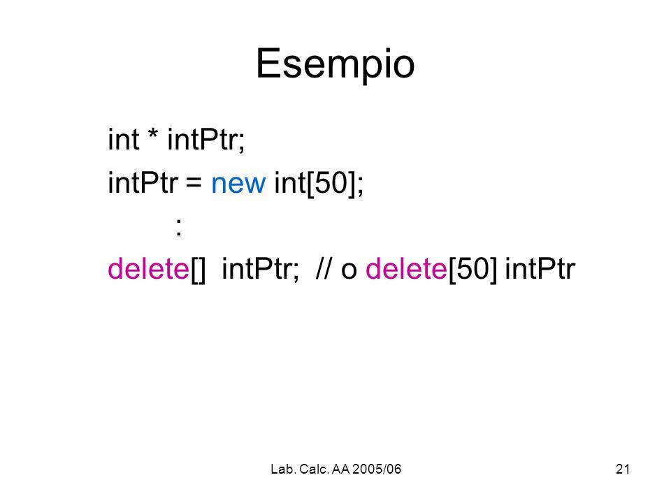 Lab. Calc. AA 2005/0621 Esempio int * intPtr; intPtr = new int[50]; : delete[] intPtr; // o delete[50] intPtr