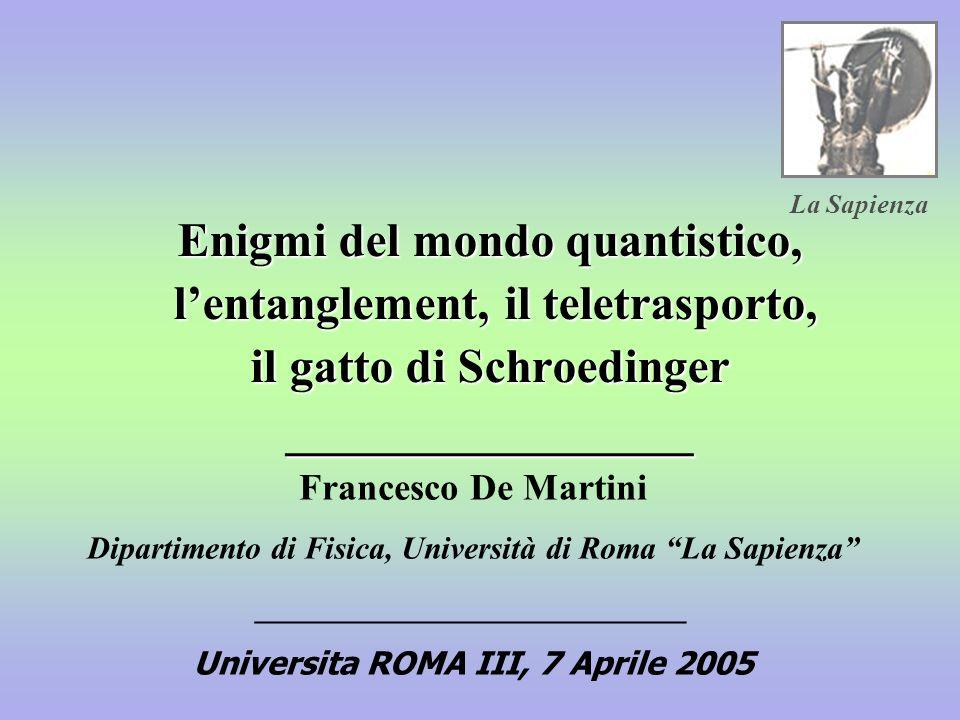 Enigmi del mondo quantistico, lentanglement, il teletrasporto, il gatto di Schroedinger _________________ Francesco De Martini Dipartimento di Fisica, Università di Roma La Sapienza ___________________________ Universita ROMA III, 7 Aprile 2005 La Sapienza