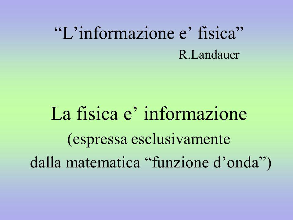 Linformazione e fisica R.Landauer La fisica e informazione (espressa esclusivamente dalla matematica funzione donda)