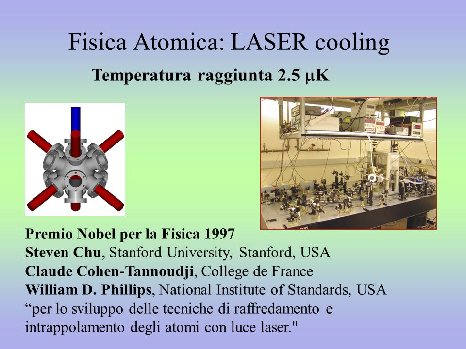 Fisica Atomica: LASER cooling Premio Nobel per la Fisica 1997 Steven Chu, Stanford University, Stanford, USA Claude Cohen-Tannoudji, College de France