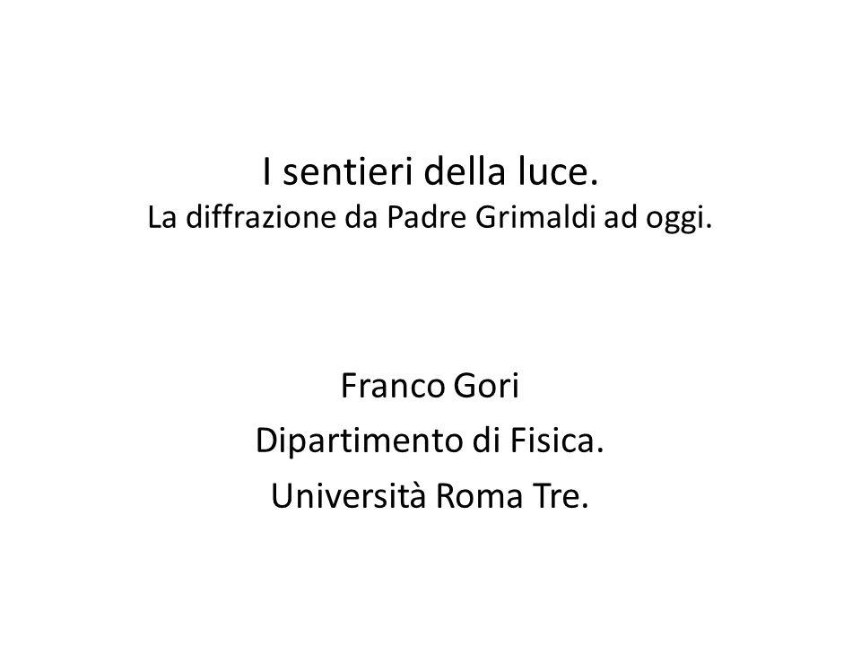 I sentieri della luce. La diffrazione da Padre Grimaldi ad oggi. Franco Gori Dipartimento di Fisica. Università Roma Tre.