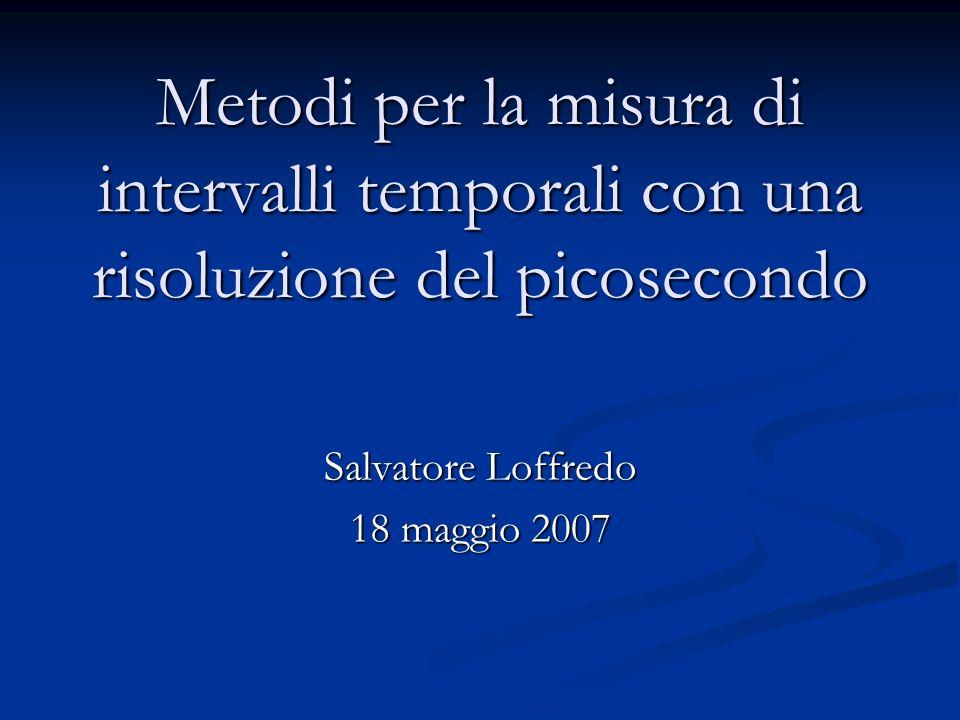 Metodi per la misura di intervalli temporali con una risoluzione del picosecondo Salvatore Loffredo 18 maggio 2007