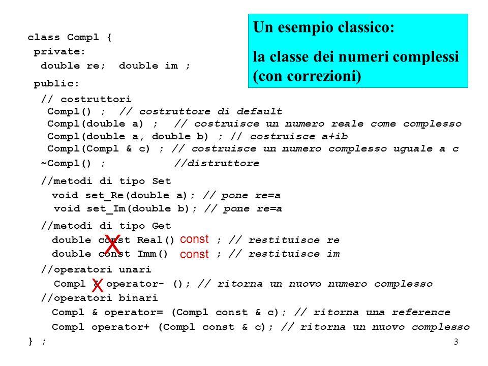 3 class Compl { private: double re; double im ; public: // costruttori Compl() ; // costruttore di default Compl(double a) ;// costruisce un numero reale come complesso Compl(double a, double b) ; // costruisce a+ib Compl(Compl & c) ; // costruisce un numero complesso uguale a c ~Compl() ;//distruttore //metodi di tipo Set void set_Re(double a); // pone re=a void set_Im(double b); // pone re=a //metodi di tipo Get double const Real() ; // restituisce re double const Imm() ; // restituisce im //operatori unari Compl & operator- (); // ritorna un nuovo numero complesso //operatori binari Compl & operator= (Compl const & c); // ritorna una reference Compl operator+ (Compl const & c); // ritorna un nuovo complesso } ; Un esempio classico: la classe dei numeri complessi (con correzioni) const X X
