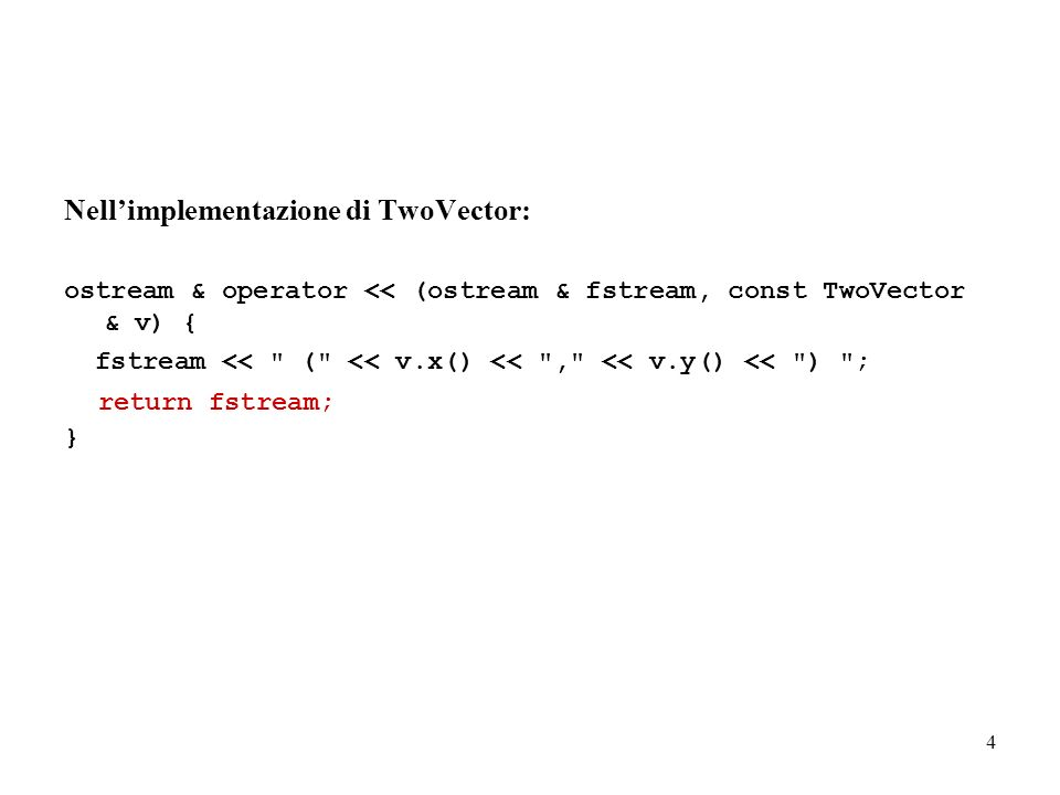 5 TwoVector & TwoVector::operator = (const TwoVector & p) { dx = p.x(); dy = p.y(); return *this; } TwoVector TwoVector::operator - () const { return TwoVector(-dx, -dy); } TwoVector TwoVector::operator + (const TwoVector & a) { return TwoVector(dx + a.x(), dy + a.y()); } Questi due metodi non compilano: modificarli come segue: TwoVector TwoVector::operator - () const { TwoVector A(-dx,-dy); return A; } TwoVector TwoVector::operator + (const TwoVector & a) { TwoVector B(dx + a.x(), dy + a.y()); return B; }