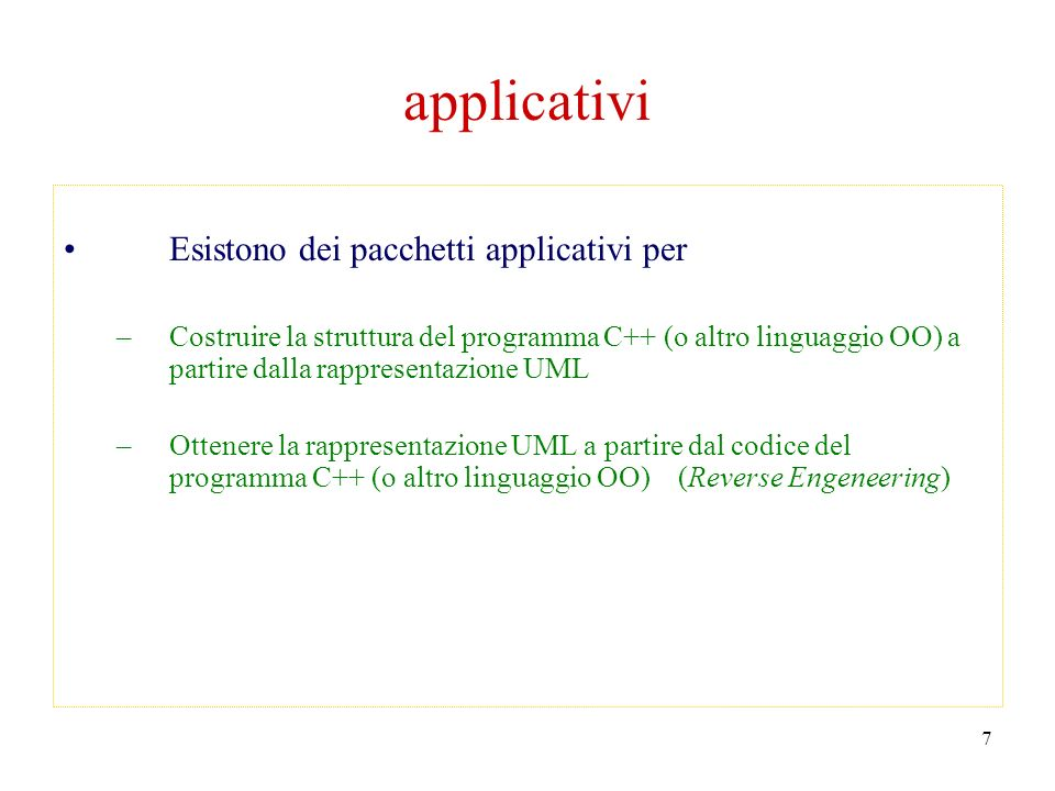 7 applicativi Esistono dei pacchetti applicativi per –Costruire la struttura del programma C++ (o altro linguaggio OO) a partire dalla rappresentazione UML –Ottenere la rappresentazione UML a partire dal codice del programma C++ (o altro linguaggio OO) (Reverse Engeneering)