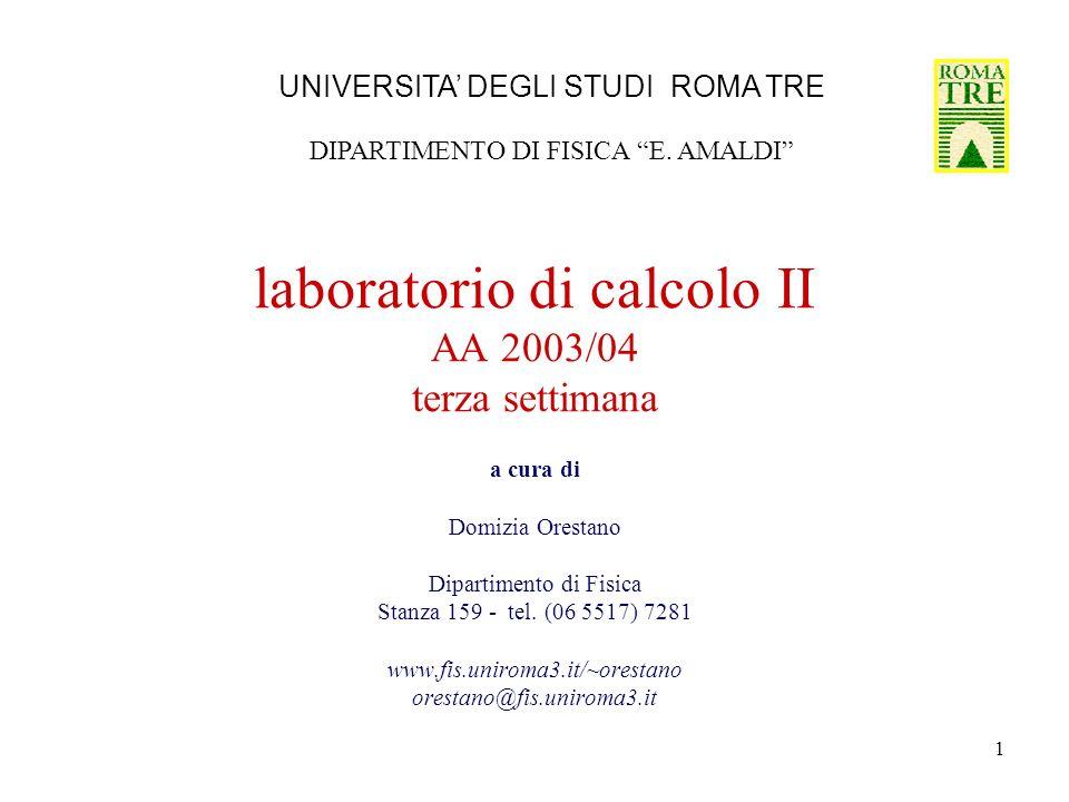 1 laboratorio di calcolo II AA 2003/04 terza settimana a cura di Domizia Orestano Dipartimento di Fisica Stanza 159 - tel. (06 5517) 7281 www.fis.unir