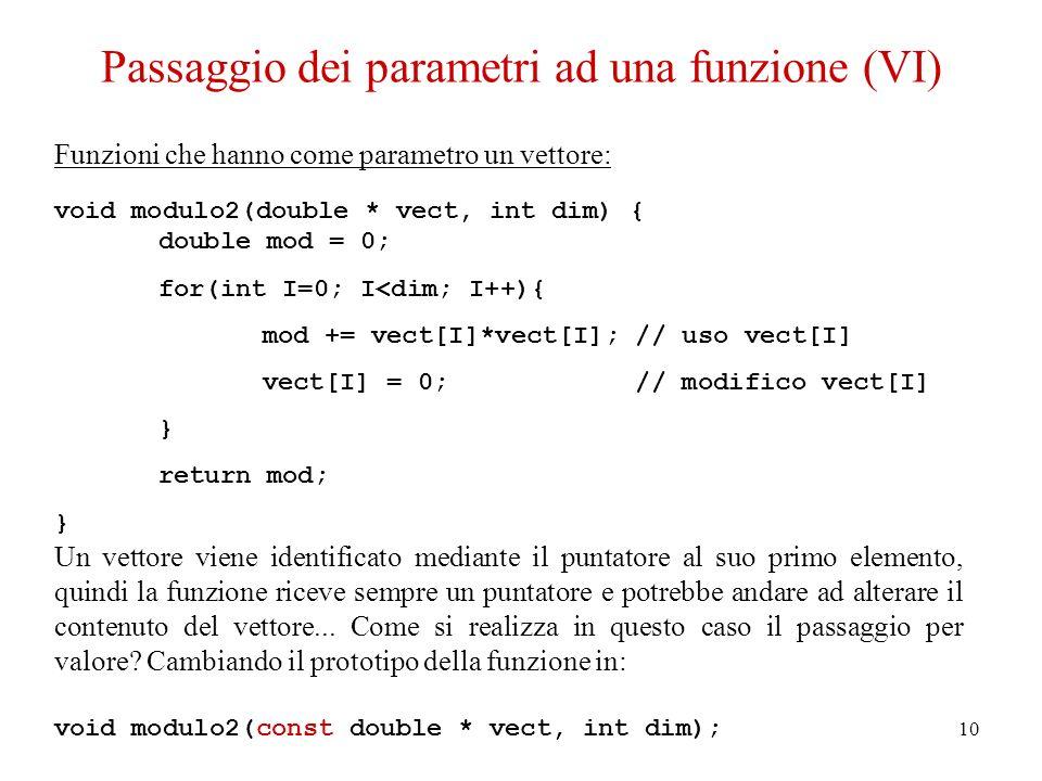10 Passaggio dei parametri ad una funzione (VI) Funzioni che hanno come parametro un vettore: void modulo2(double * vect, int dim) { double mod = 0; f