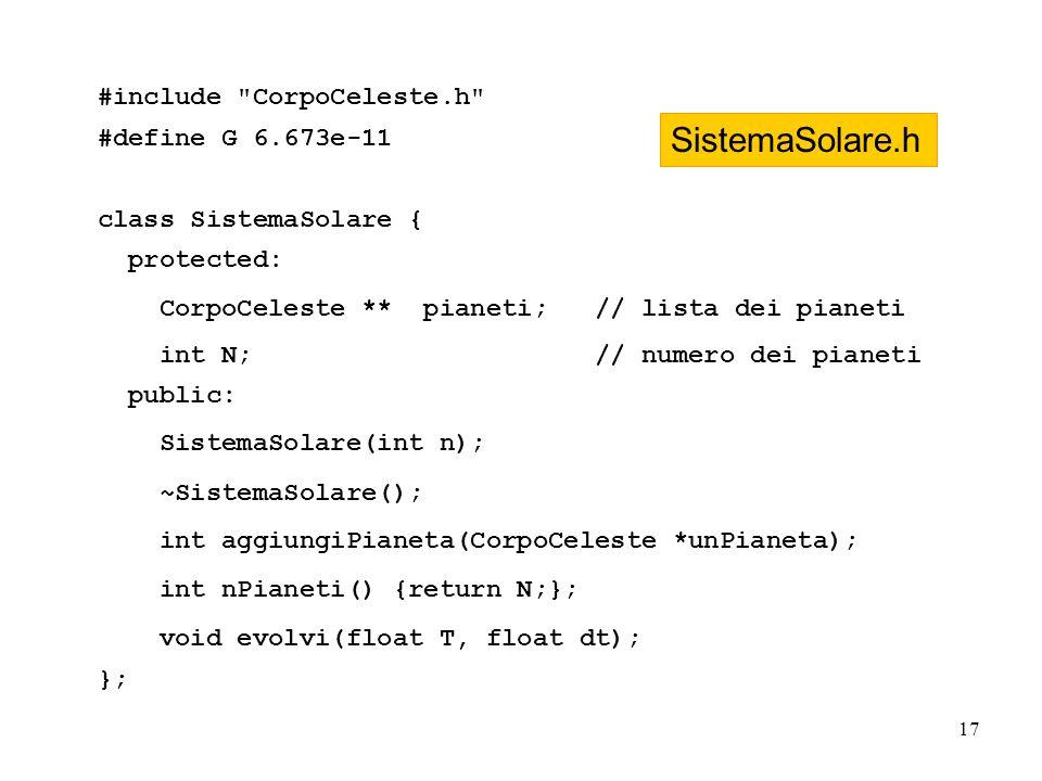 17 #include CorpoCeleste.h #define G 6.673e-11 class SistemaSolare { protected: CorpoCeleste ** pianeti; // lista dei pianeti int N; // numero dei pianeti public: SistemaSolare(int n); ~SistemaSolare(); int aggiungiPianeta(CorpoCeleste *unPianeta); int nPianeti() {return N;}; void evolvi(float T, float dt); }; SistemaSolare.h