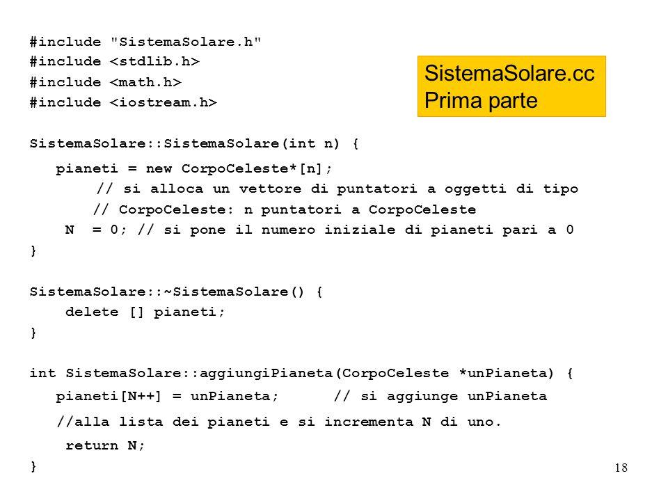 18 #include SistemaSolare.h #include SistemaSolare::SistemaSolare(int n) { pianeti = new CorpoCeleste*[n]; // si alloca un vettore di puntatori a oggetti di tipo // CorpoCeleste: n puntatori a CorpoCeleste N = 0; // si pone il numero iniziale di pianeti pari a 0 } SistemaSolare::~SistemaSolare() { delete [] pianeti; } int SistemaSolare::aggiungiPianeta(CorpoCeleste *unPianeta) { pianeti[N++] = unPianeta; // si aggiunge unPianeta //alla lista dei pianeti e si incrementa N di uno.