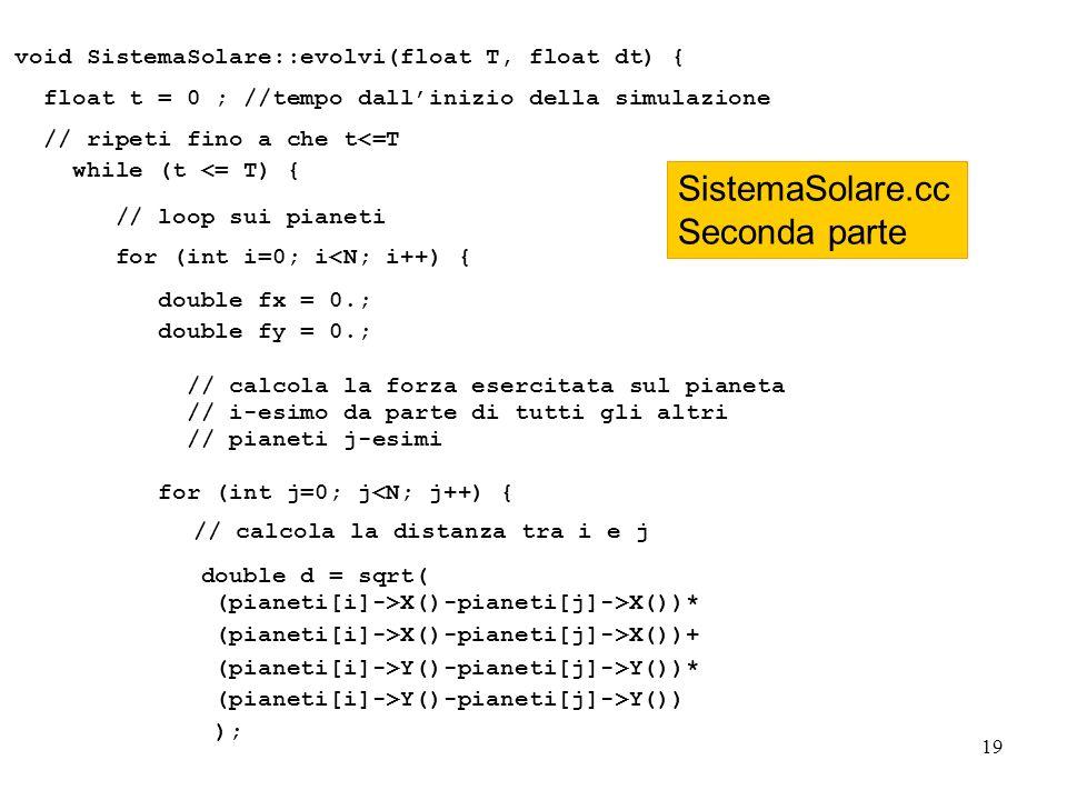 19 void SistemaSolare::evolvi(float T, float dt) { float t = 0 ; //tempo dallinizio della simulazione // ripeti fino a che t<=T while (t <= T) { // loop sui pianeti for (int i=0; i<N; i++) { double fx = 0.; double fy = 0.; // calcola la forza esercitata sul pianeta // i-esimo da parte di tutti gli altri // pianeti j-esimi for (int j=0; j<N; j++) { // calcola la distanza tra i e j double d = sqrt( (pianeti[i]->X()-pianeti[j]->X())* (pianeti[i]->X()-pianeti[j]->X())+ (pianeti[i]->Y()-pianeti[j]->Y())* (pianeti[i]->Y()-pianeti[j]->Y()) ); SistemaSolare.cc Seconda parte