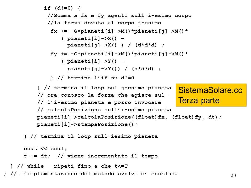 20 if (d!=0) { //Somma a fx e fy agenti sull i-esimo corpo //la forza dovuta al corpo j-esimo fx += -G*pianeti[i]->M()*pianeti[j]->M()* ( pianeti[i]->X() – pianeti[j]->X() ) / (d*d*d) ; fy += -G*pianeti[i]->M()*pianeti[j]->M()* ( pianeti[i]->Y() – pianeti[j]->Y()) / (d*d*d) ; } // termina lif su d!=0 } // termina il loop sul j-esimo pianeta // ora conosco la forza che agisce sul- // li-esimo pianeta e posso invocare // calcolaPosizione sulli-esimo pianeta pianeti[i]->calcolaPosizione((float)fx, (float)fy, dt); pianeti[i]->stampaPosizione(); } // termina il loop sulliesimo pianeta cout << endl; t += dt; // viene incrementato il tempo } // while ripeti fino a che t<=T } // limplementazione del metodo evolvi e conclusa SistemaSolare.cc Terza parte