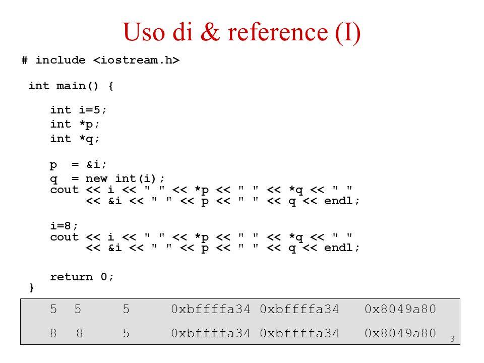 4 # include int main() { int i=5; int &j=i; int *q; q = new int(i); cout << i << << j << << *q << << &i << << &j << << q << endl; i=8; cout << i << << j << << *q << << &i << << &j << << q << endl; return 0; } 5 550xbffffa34 0xbffffa340x8049a80 8 850xbffffa34 0xbffffa340x8049a80 Uso di & reference (II)