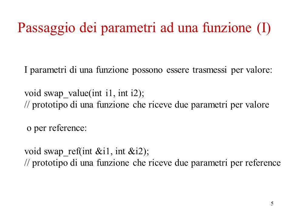 5 Passaggio dei parametri ad una funzione (I) I parametri di una funzione possono essere trasmessi per valore: void swap_value(int i1, int i2); // prototipo di una funzione che riceve due parametri per valore o per reference: void swap_ref(int &i1, int &i2); // prototipo di una funzione che riceve due parametri per reference