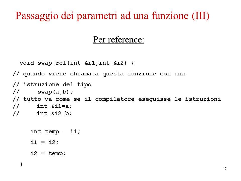7 Per reference: void swap_ref(int &i1,int &i2) { // quando viene chiamata questa funzione con una // istruzione del tipo // swap(a,b); // tutto va come se il compilatore eseguisse le istruzioni // int &i1=a; // int &i2=b; int temp = i1; i1 = i2; i2 = temp; } Passaggio dei parametri ad una funzione (III)