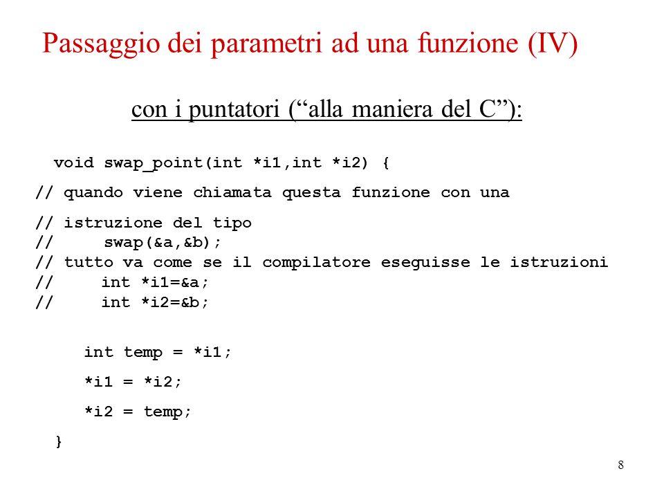 9 int main() { int a = 2; int b = 3; cout << endl; cout << endl << a = << a << ; b = << b << endl ; swap_value(a,b); cout << endl << a = << a << ; b = << b << endl ; swap_ref(a,b); cout << endl << a = << a << ; b = << b << endl ; swap_point(&a,&b); cout << endl << a = << a << ; b = << b << endl ; return 0; } a = 2; b = 3 a = 3; b = 2 a = 2; b = 3 Passaggio dei parametri ad una funzione (V)