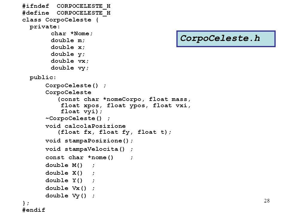 28 #ifndef CORPOCELESTE_H #define CORPOCELESTE_H class CorpoCeleste { private: char *Nome; double m; double x; double y; double vx; double vy; public: CorpoCeleste() ; CorpoCeleste (const char *nomeCorpo, float mass, float xpos, float ypos, float vxi, float vyi); ~CorpoCeleste() ; void calcolaPosizione (float fx, float fy, float t); void stampaPosizione(); void stampaVelocita() ; const char *nome() ; double M() ; double X() ; double Y() ; double Vx() ; double Vy() ; }; #endif CorpoCeleste.h