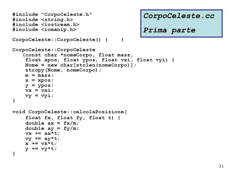 31 #include CorpoCeleste.h #include CorpoCeleste::CorpoCeleste() { } CorpoCeleste::CorpoCeleste (const char *nomeCorpo, float mass, float xpos, float ypos, float vxi, float vyi) { Nome = new char[strlen(nomeCorpo)]; strcpy(Nome, nomeCorpo); m = mass; x = xpos; y = ypos; vx = vxi; vy = vyi; } void CorpoCeleste::calcolaPosizione( float fx, float fy, float t) { double ax = fx/m; double ay = fy/m; vx += ax*t; vy += ay*t; x += vx*t; y += vy*t; } CorpoCeleste.cc Prima parte
