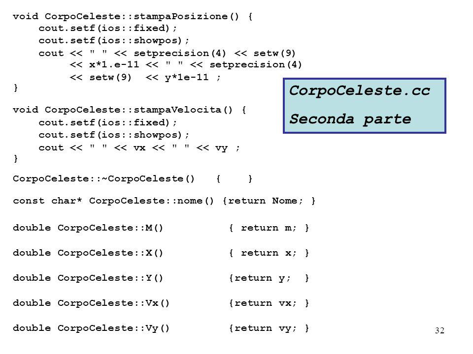 32 void CorpoCeleste::stampaPosizione() { cout.setf(ios::fixed); cout.setf(ios::showpos); cout << << setprecision(4) << setw(9) << x*1.e-11 << << setprecision(4) << setw(9) << y*1e-11 ; } void CorpoCeleste::stampaVelocita() { cout.setf(ios::fixed); cout.setf(ios::showpos); cout << << vx << << vy ; } CorpoCeleste::~CorpoCeleste() { } const char* CorpoCeleste::nome() {return Nome; } double CorpoCeleste::M() { return m; } double CorpoCeleste::X() { return x; } double CorpoCeleste::Y() {return y; } double CorpoCeleste::Vx() {return vx; } double CorpoCeleste::Vy() {return vy; } CorpoCeleste.cc Seconda parte