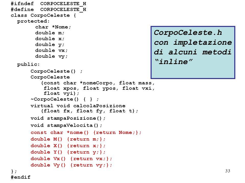 33 #ifndef CORPOCELESTE_H #define CORPOCELESTE_H class CorpoCeleste { protected: char *Nome; double m; double x; double y; double vx; double vy; public: CorpoCeleste() ; CorpoCeleste (const char *nomeCorpo, float mass, float xpos, float ypos, float vxi, float vyi); ~CorpoCeleste() { } ; virtual void calcolaPosizione (float fx, float fy, float t); void stampaPosizione(); void stampaVelocita(); const char *nome() {return Nome;}; double M() {return m;}; double X() {return x;}; double Y() {return y;}; double Vx() {return vx;}; double Vy() {return vy;}; }; #endif CorpoCeleste.h con impletazione di alcuni metodi inline