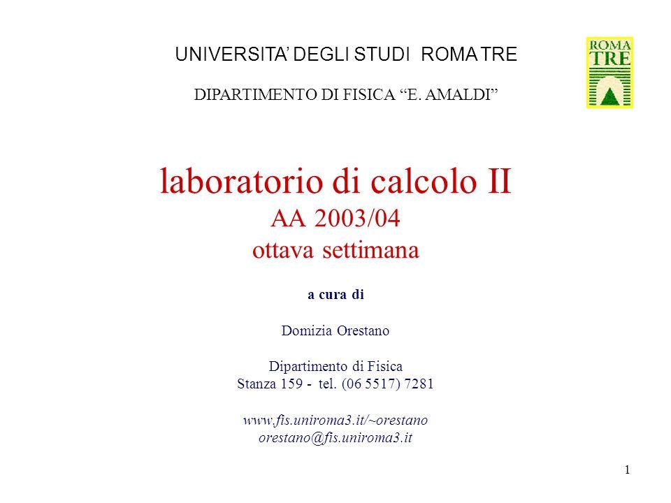 1 laboratorio di calcolo II AA 2003/04 ottava settimana a cura di Domizia Orestano Dipartimento di Fisica Stanza 159 - tel.