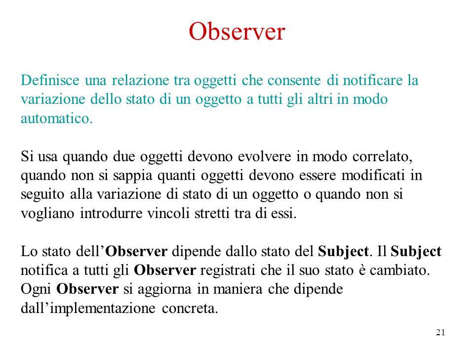 21 Observer Definisce una relazione tra oggetti che consente di notificare la variazione dello stato di un oggetto a tutti gli altri in modo automatico.