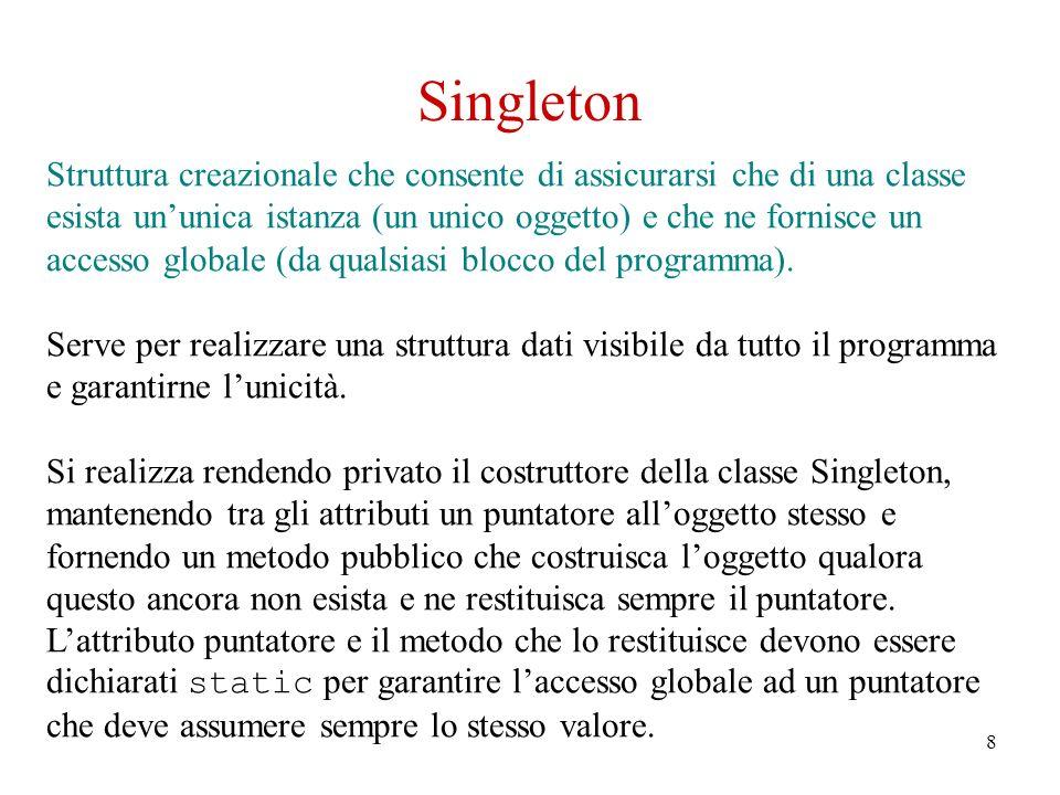 8 Singleton Struttura creazionale che consente di assicurarsi che di una classe esista ununica istanza (un unico oggetto) e che ne fornisce un accesso globale (da qualsiasi blocco del programma).
