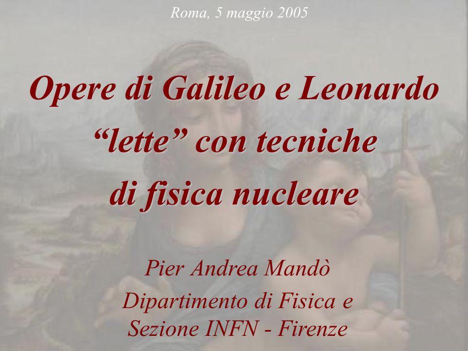 Opere di Galileo e Leonardo lette con tecniche di fisica nucleare Pier Andrea Mandò Dipartimento di Fisica e Sezione INFN - Firenze Roma, 5 maggio 200