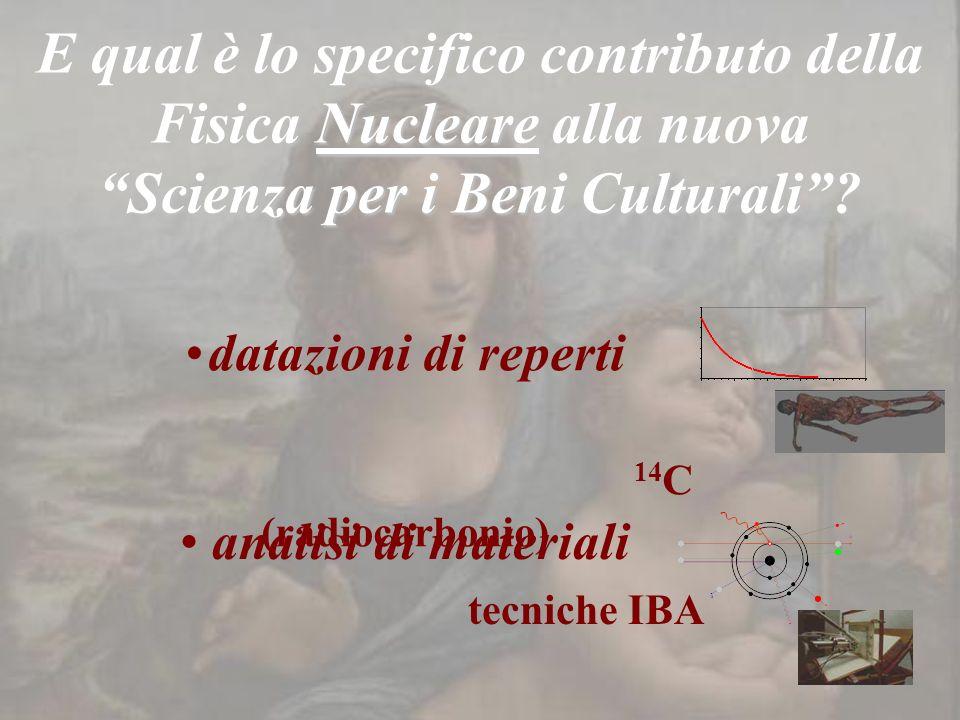 E qual è lo specifico contributo della Fisica Nucleare alla nuova Scienza per i Beni Culturali? datazioni di reperti 14 C (radiocarbonio) analisi di m