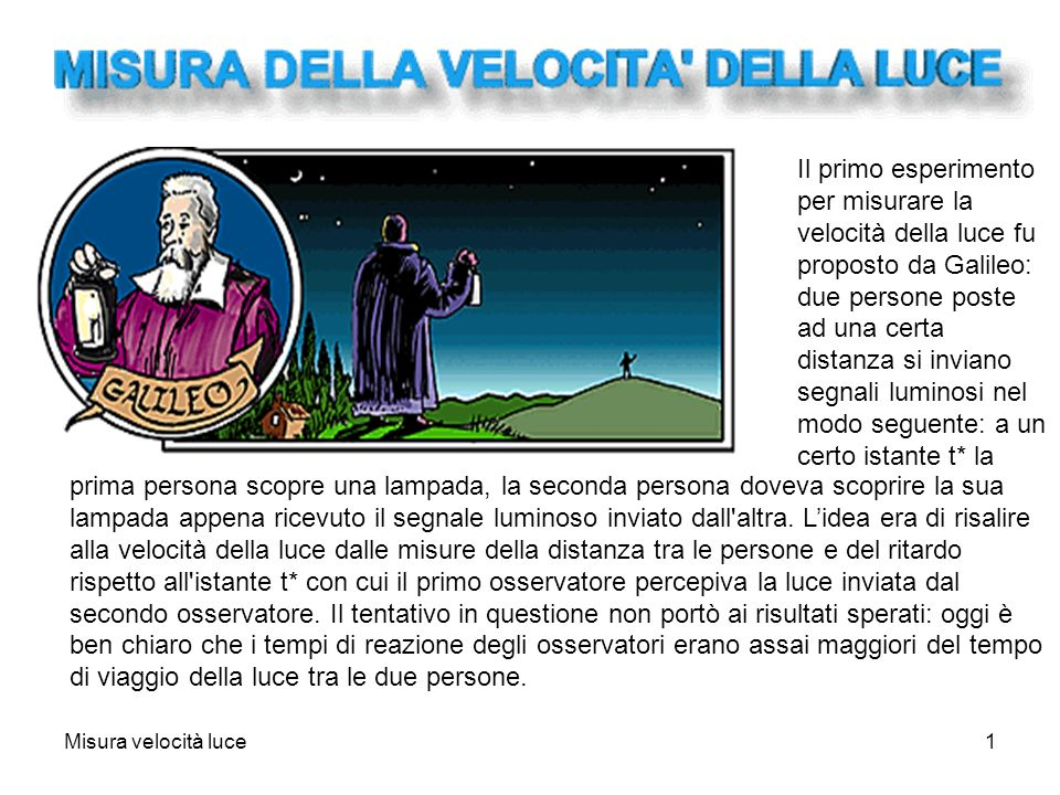 Misura velocità luce1 Il primo esperimento per misurare la velocità della luce fu proposto da Galileo: due persone poste ad una certa distanza si invi