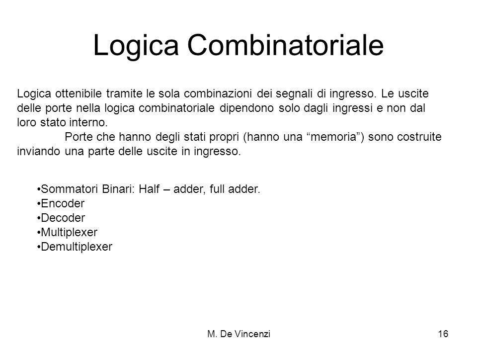 M. De Vincenzi16 Logica Combinatoriale Logica ottenibile tramite le sola combinazioni dei segnali di ingresso. Le uscite delle porte nella logica comb