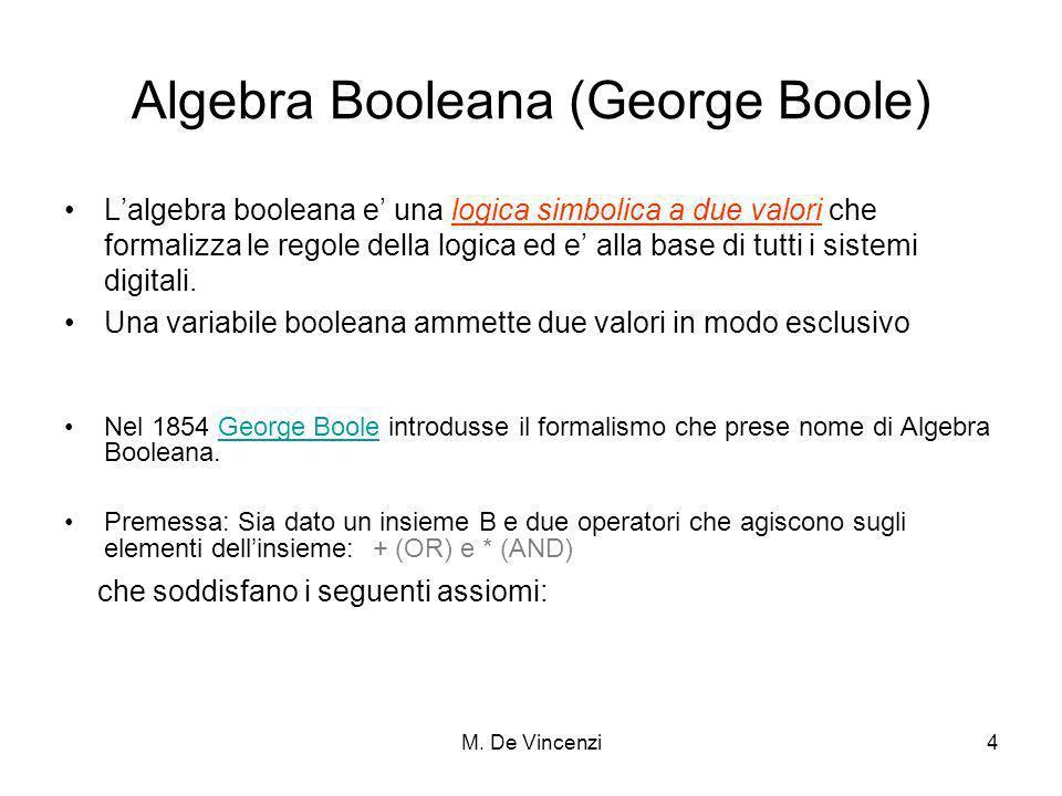 M. De Vincenzi4 Algebra Booleana (George Boole) Lalgebra booleana e una logica simbolica a due valori che formalizza le regole della logica ed e alla