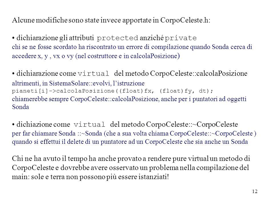 12 Alcune modifiche sono state invece apportate in CorpoCeleste.h: dichiarazione gli attributi protected anziché private chi se ne fosse scordato ha riscontrato un errore di compilazione quando Sonda cerca di accedere x, y, vx o vy (nel costruttore e in calcolaPosizione ) dichiarazione come virtual del metodo CorpoCeleste::calcolaPosizione altrimenti, in SistemaSolare::evolvi, listruzione pianeti[i]->calcolaPosizione((float)fx, (float)fy, dt); chiamerebbe sempre CorpoCeleste::calcolaPosizione, anche per i puntatori ad oggetti Sonda dichiazione come virtual del metodo CorpoCeleste::~CorpoCeleste per far chiamare Sonda ::~Sonda (che a sua volta chiama CorpoCeleste::~CorpoCeleste ) quando si effettui il delete di un puntatore ad un CorpoCeleste che sia anche un Sonda Chi ne ha avuto il tempo ha anche provato a rendere pure virtual un metodo di CorpoCeleste e dovrebbe avere osservato un problema nella compilazione del main: sole e terra non possono più essere istanziati!